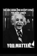 You are living. You occupy space. You have a mass. YOU MATTER.